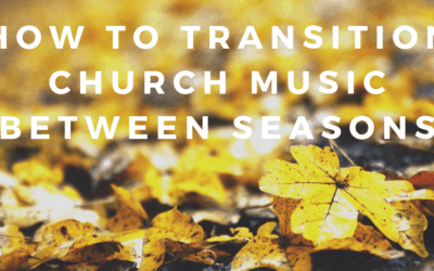 How to Transition Church Music Between Seasons
